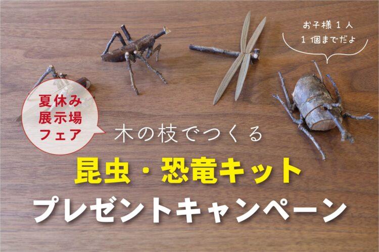 【夏の展示場フェア】木の枝でつくる昆虫・恐竜キットプレゼント7/24(土)~8/31(火)