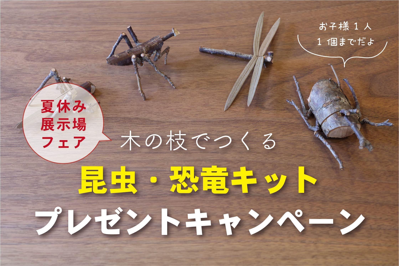 【夏の展示場フェア】木の枝でつくる昆虫・恐竜キットプレゼント//7/24(土)~8/31(火)